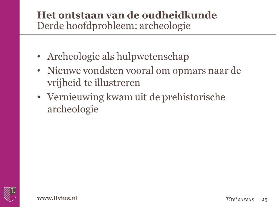 www.livius.nl • Archeologie als hulpwetenschap • Nieuwe vondsten vooral om opmars naar de vrijheid te illustreren • Vernieuwing kwam uit de prehistori