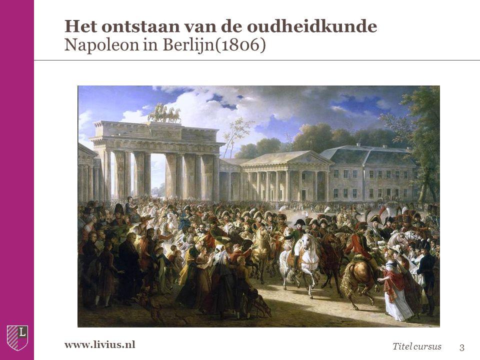 www.livius.nl Het ontstaan van de oudheidkunde Napoleon in Berlijn(1806) Titel cursus3
