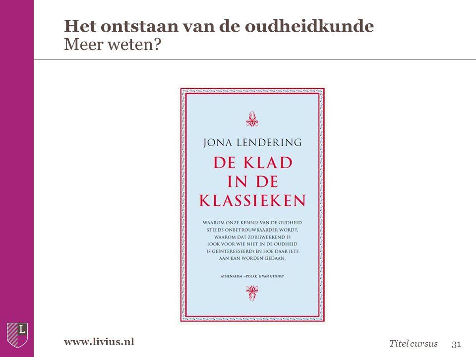 www.livius.nl Het ontstaan van de oudheidkunde Meer weten? Titel cursus31
