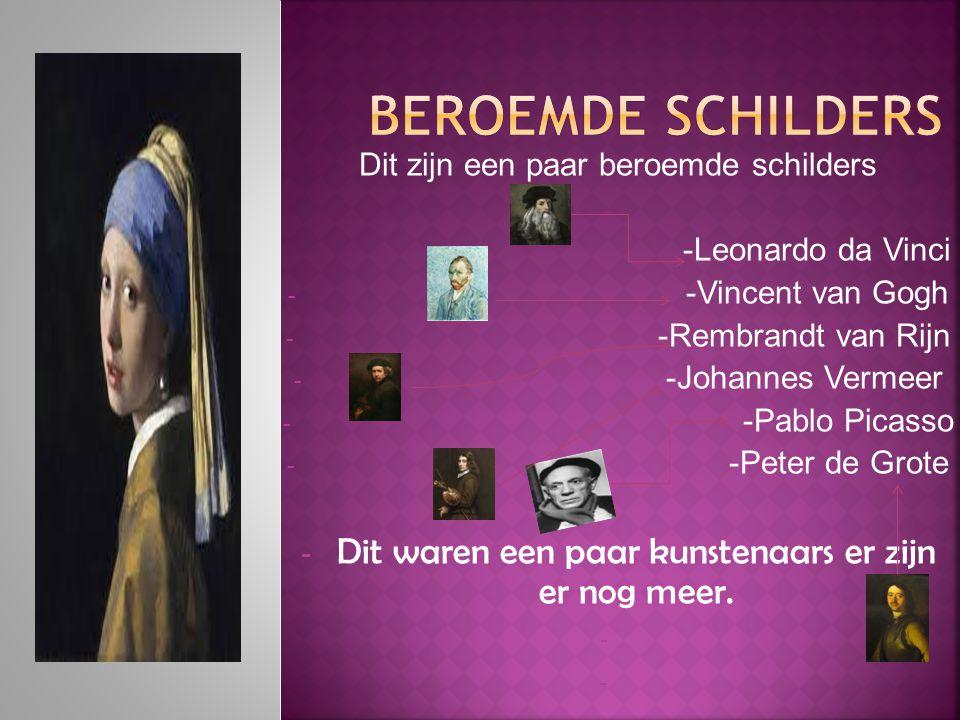Dit zijn een paar beroemde schilders -Leonardo da Vinci - -Vincent van Gogh - -Rembrandt van Rijn - -Johannes Vermeer - -Pablo Picasso - -Peter de Gro