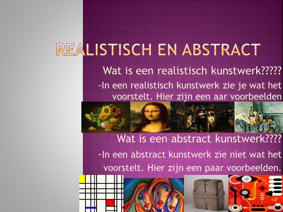 Wat is een realistisch kunstwerk????? -In een realistisch kunstwerk zie je wat het voorstelt. Hier zijn een aar voorbeelden Wat is een abstract kunstw