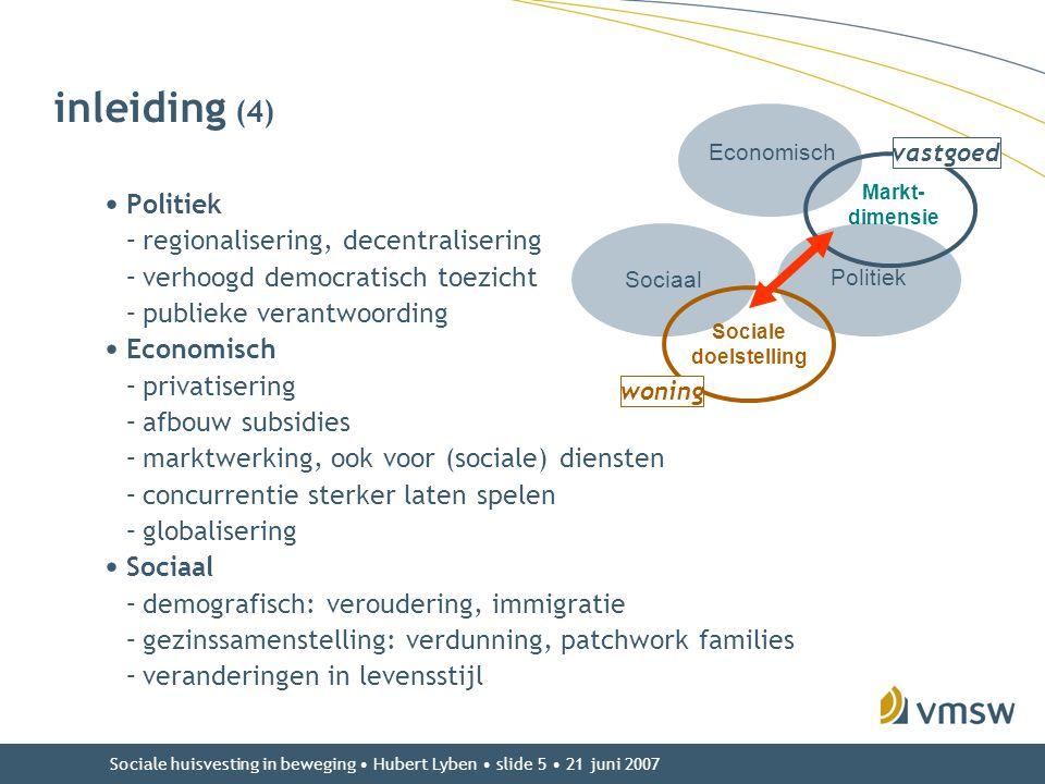 Sociale huisvesting in beweging • Hubert Lyben • slide 5 • 21 juni 2007 inleiding (4) • Politiek –regionalisering, decentralisering –verhoogd democrat