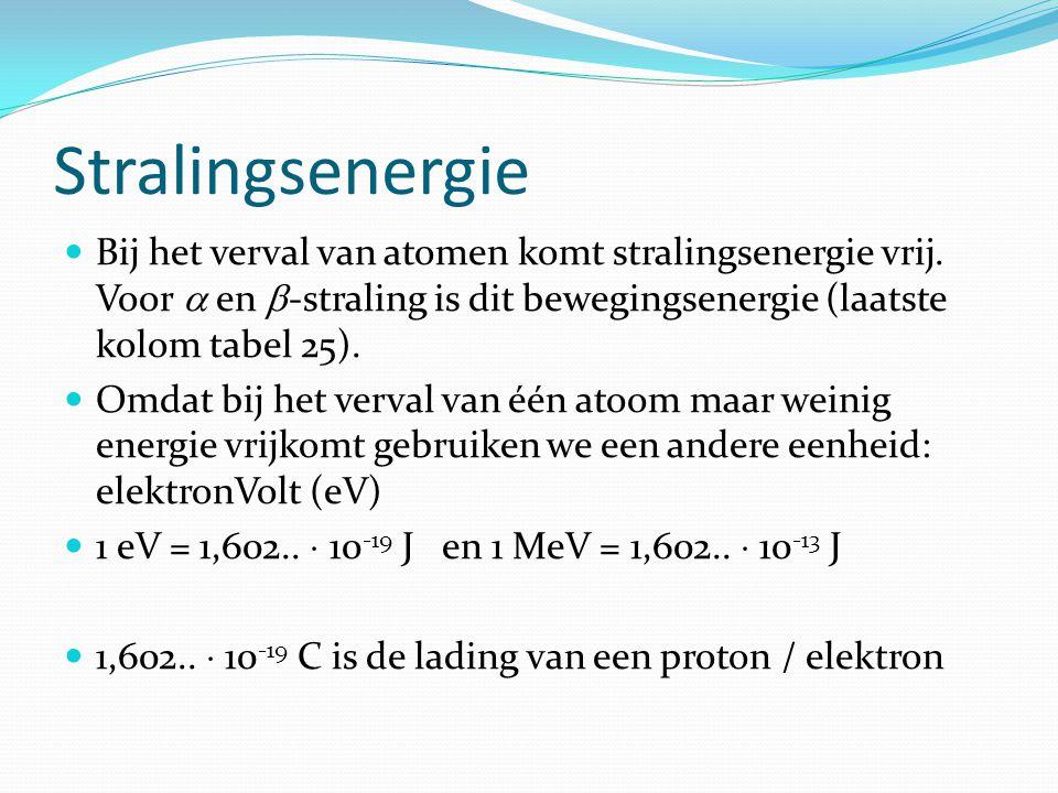 Stralingsenergie  Bij het verval van atomen komt stralingsenergie vrij. Voor  en  -straling is dit bewegingsenergie (laatste kolom tabel 25).  Omd