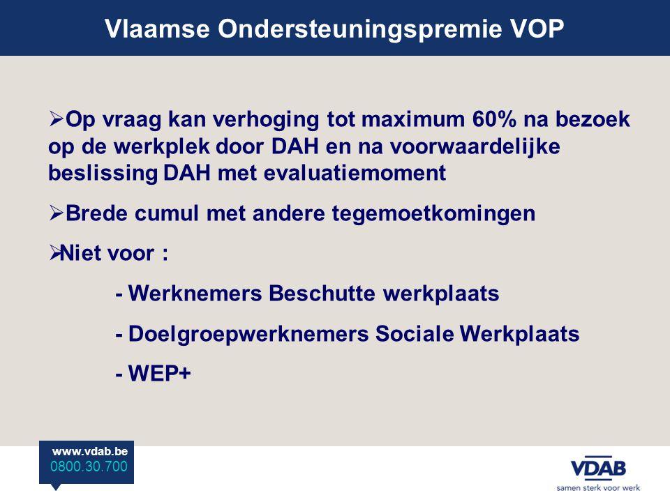www.vdab.be 0800 30 700 Vlaamse Ondersteuningspremie VOP www.vdab.be 0800.30.700  Op vraag kan verhoging tot maximum 60% na bezoek op de werkplek door DAH en na voorwaardelijke beslissing DAH met evaluatiemoment  Brede cumul met andere tegemoetkomingen  Niet voor : - Werknemers Beschutte werkplaats - Doelgroepwerknemers Sociale Werkplaats - WEP+