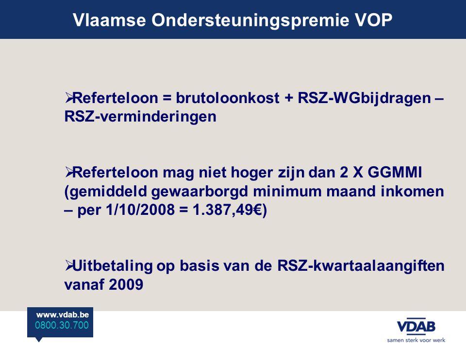 www.vdab.be 0800 30 700 Vlaamse Ondersteuningspremie VOP www.vdab.be 0800.30.700  Referteloon = brutoloonkost + RSZ-WGbijdragen – RSZ-verminderingen  Referteloon mag niet hoger zijn dan 2 X GGMMI (gemiddeld gewaarborgd minimum maand inkomen – per 1/10/2008 = 1.387,49€)  Uitbetaling op basis van de RSZ-kwartaalaangiften vanaf 2009