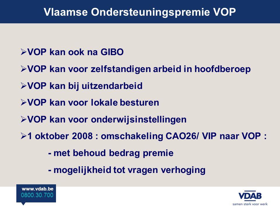 www.vdab.be 0800 30 700 Vlaamse Ondersteuningspremie VOP www.vdab.be 0800.30.700  VOP kan ook na GIBO  VOP kan voor zelfstandigen arbeid in hoofdberoep  VOP kan bij uitzendarbeid  VOP kan voor lokale besturen  VOP kan voor onderwijsinstellingen  1 oktober 2008 : omschakeling CAO26/ VIP naar VOP : - met behoud bedrag premie - mogelijkheid tot vragen verhoging
