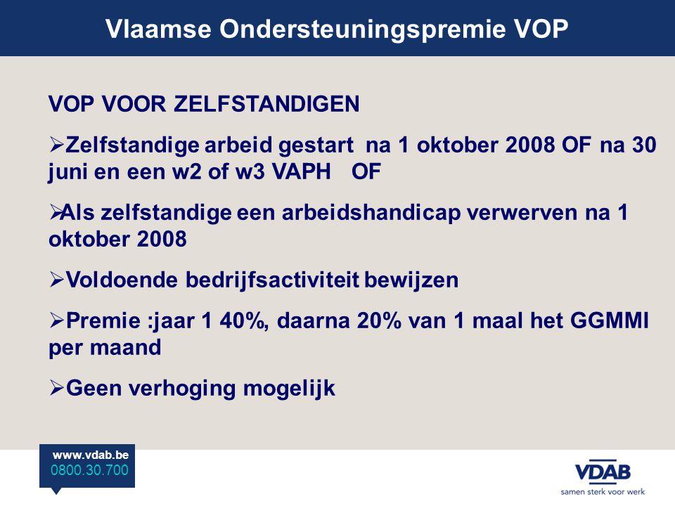 www.vdab.be 0800 30 700 Vlaamse Ondersteuningspremie VOP www.vdab.be 0800.30.700 VOP VOOR ZELFSTANDIGEN  Zelfstandige arbeid gestart na 1 oktober 2008 OF na 30 juni en een w2 of w3 VAPH OF  Als zelfstandige een arbeidshandicap verwerven na 1 oktober 2008  Voldoende bedrijfsactiviteit bewijzen  Premie :jaar 1 40%, daarna 20% van 1 maal het GGMMI per maand  Geen verhoging mogelijk