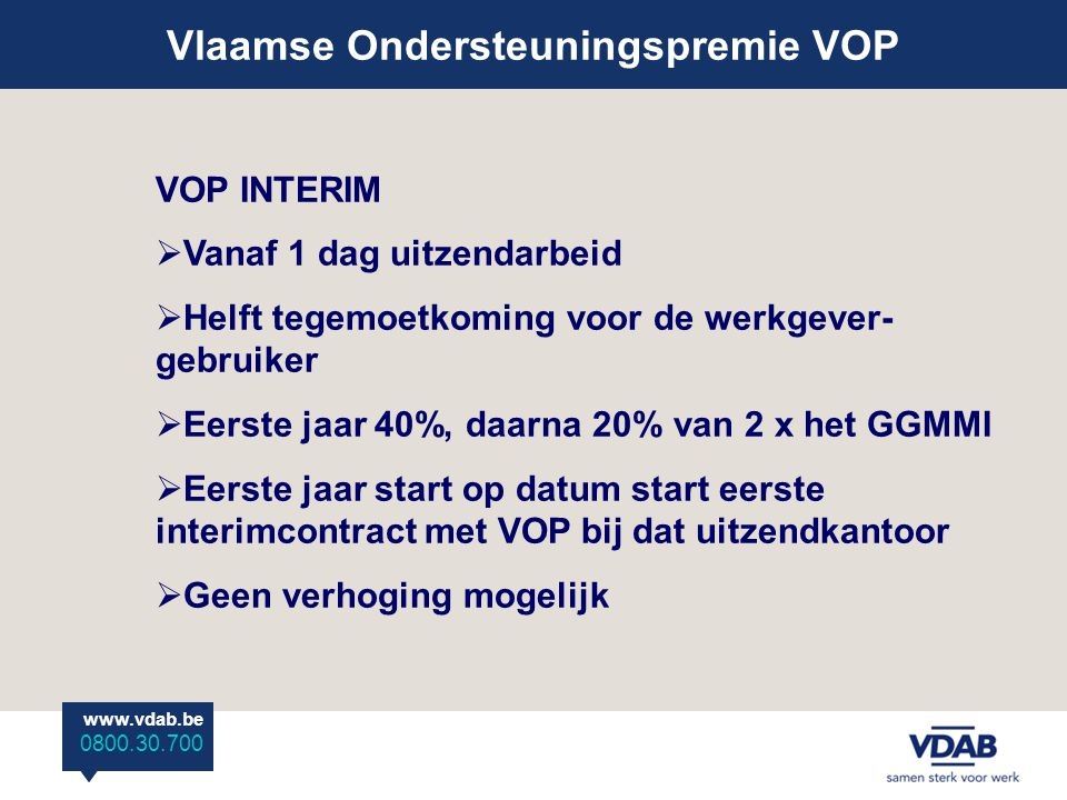 www.vdab.be 0800 30 700 Vlaamse Ondersteuningspremie VOP www.vdab.be 0800.30.700 VOP INTERIM  Vanaf 1 dag uitzendarbeid  Helft tegemoetkoming voor de werkgever- gebruiker  Eerste jaar 40%, daarna 20% van 2 x het GGMMI  Eerste jaar start op datum start eerste interimcontract met VOP bij dat uitzendkantoor  Geen verhoging mogelijk