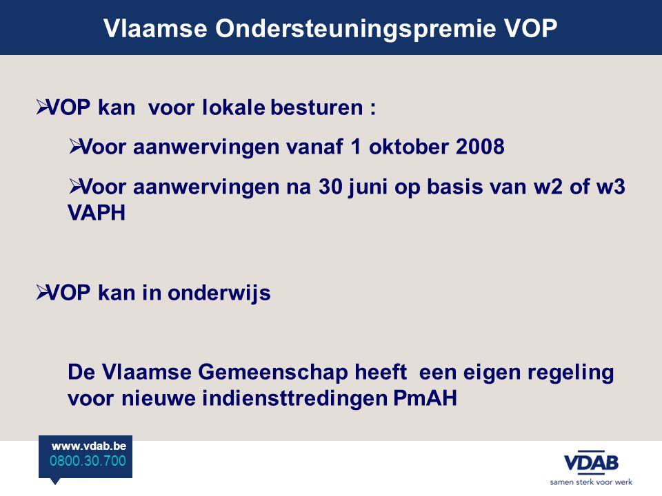 www.vdab.be 0800 30 700 Vlaamse Ondersteuningspremie VOP www.vdab.be 0800.30.700  VOP kan voor lokale besturen :  Voor aanwervingen vanaf 1 oktober 2008  Voor aanwervingen na 30 juni op basis van w2 of w3 VAPH  VOP kan in onderwijs De Vlaamse Gemeenschap heeft een eigen regeling voor nieuwe indiensttredingen PmAH