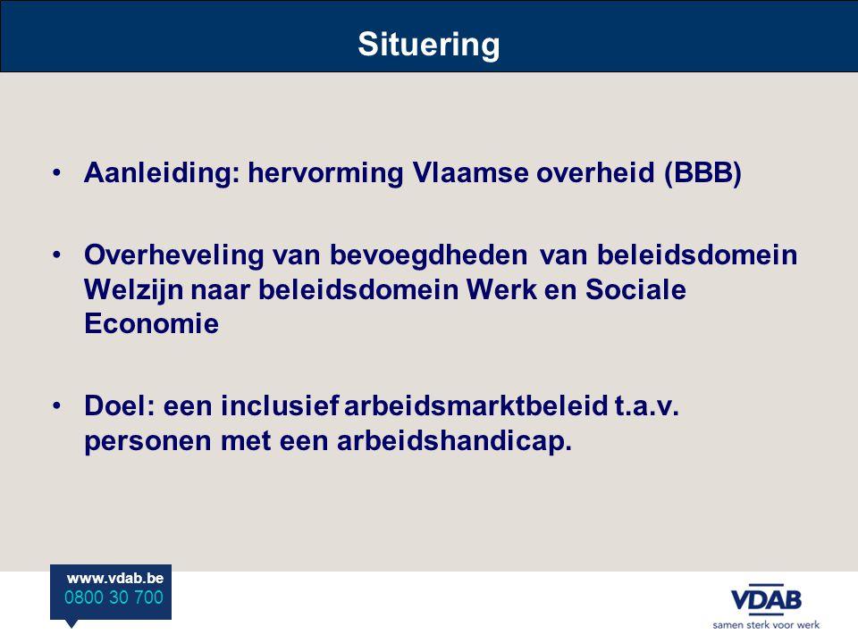 www.vdab.be 0800 30 700 Situering •Aanleiding: hervorming Vlaamse overheid (BBB) •Overheveling van bevoegdheden van beleidsdomein Welzijn naar beleidsdomein Werk en Sociale Economie •Doel: een inclusief arbeidsmarktbeleid t.a.v.