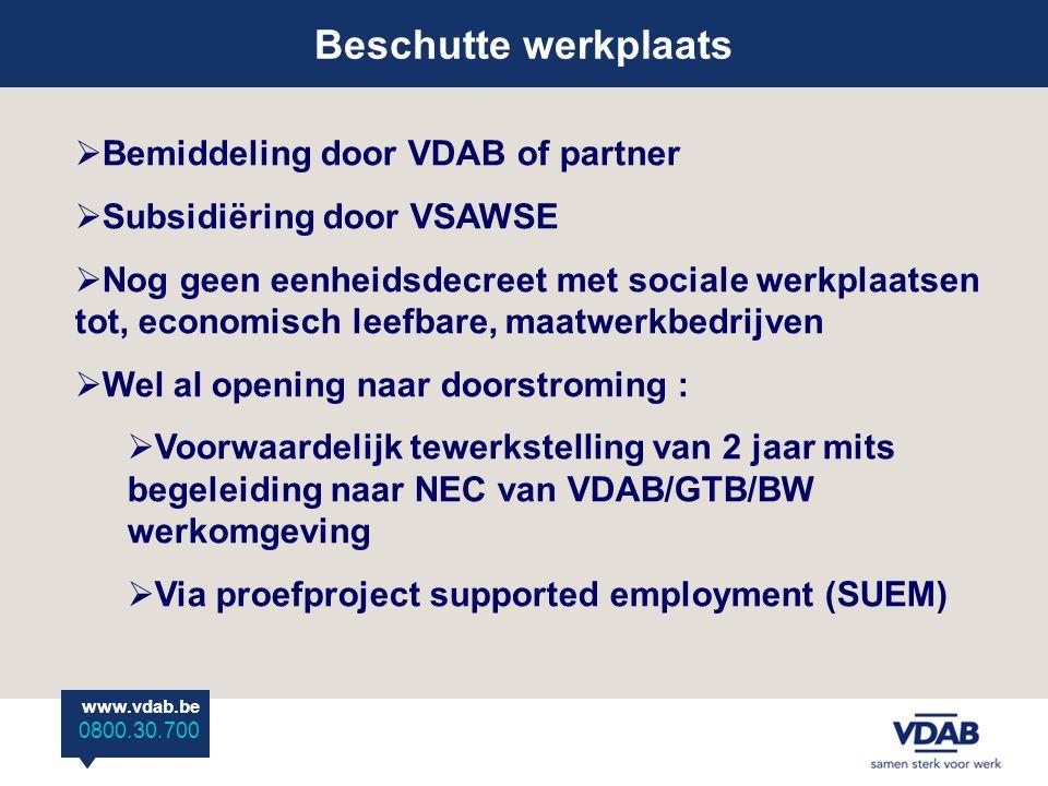 www.vdab.be 0800 30 700 Beschutte werkplaats www.vdab.be 0800.30.700  Bemiddeling door VDAB of partner  Subsidiëring door VSAWSE  Nog geen eenheidsdecreet met sociale werkplaatsen tot, economisch leefbare, maatwerkbedrijven  Wel al opening naar doorstroming :  Voorwaardelijk tewerkstelling van 2 jaar mits begeleiding naar NEC van VDAB/GTB/BW werkomgeving  Via proefproject supported employment (SUEM)