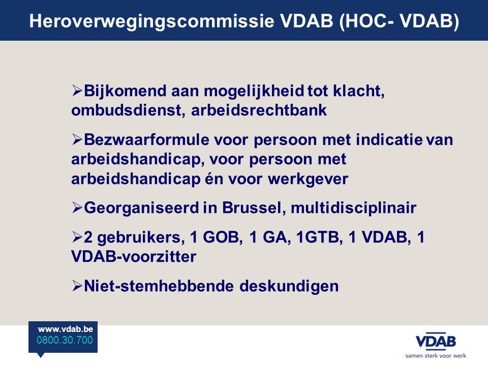 www.vdab.be 0800 30 700 Heroverwegingscommissie VDAB (HOC- VDAB) www.vdab.be 0800.30.700  Bijkomend aan mogelijkheid tot klacht, ombudsdienst, arbeidsrechtbank  Bezwaarformule voor persoon met indicatie van arbeidshandicap, voor persoon met arbeidshandicap én voor werkgever  Georganiseerd in Brussel, multidisciplinair  2 gebruikers, 1 GOB, 1 GA, 1GTB, 1 VDAB, 1 VDAB-voorzitter  Niet-stemhebbende deskundigen