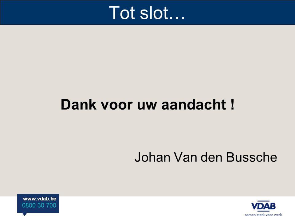 www.vdab.be 0800 30 700 Tot slot… Dank voor uw aandacht ! Johan Van den Bussche