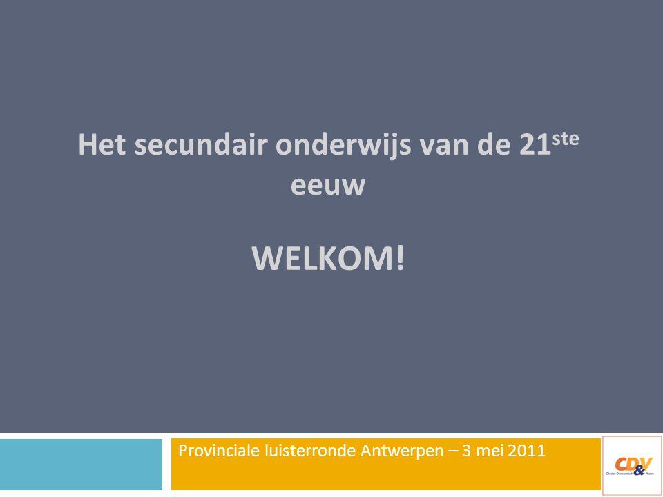 Het secundair onderwijs van de 21 ste eeuw WELKOM! Provinciale luisterronde Antwerpen – 3 mei 2011