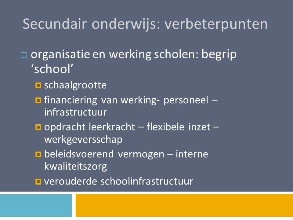 Secundair onderwijs: verbeterpunten  organisatie en werking scholen: begrip 'school'  schaalgrootte  financiering van werking- personeel – infrastr