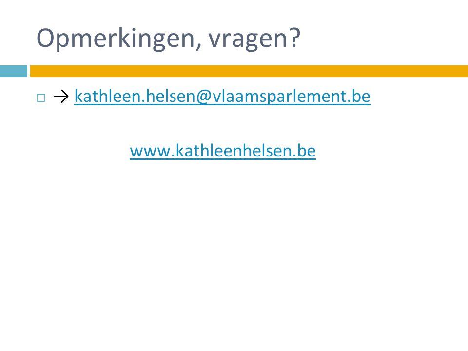 Opmerkingen, vragen?  → kathleen.helsen@vlaamsparlement.bekathleen.helsen@vlaamsparlement.be www.kathleenhelsen.be