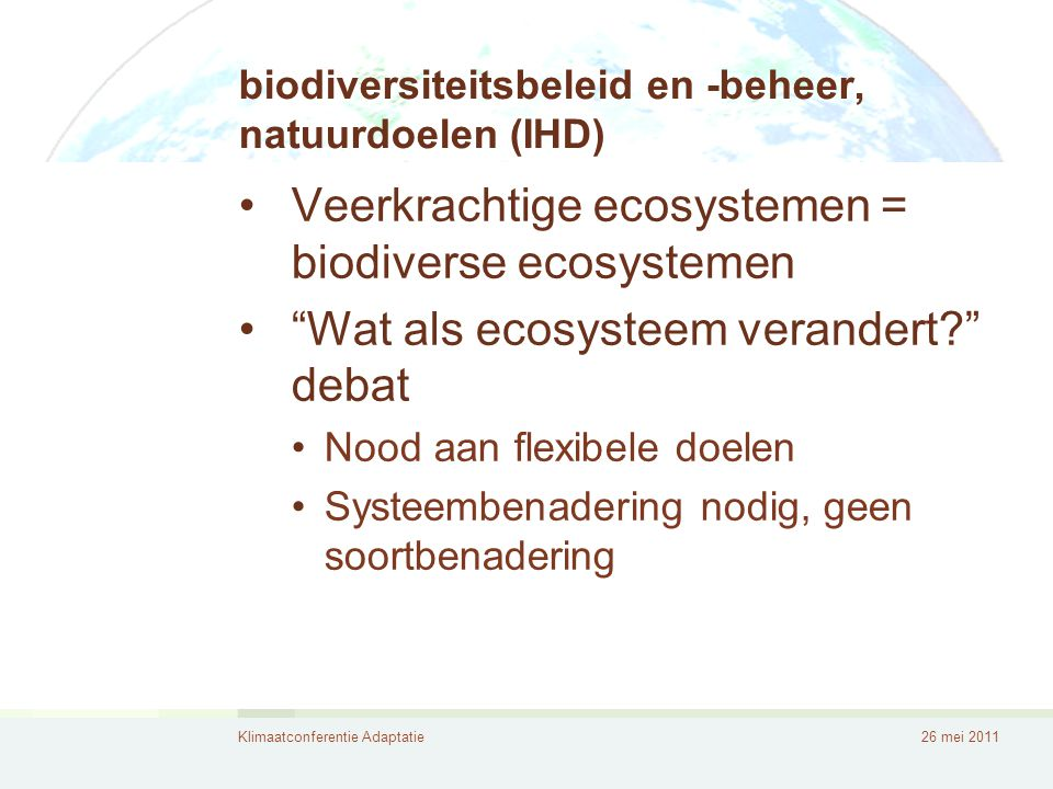 Klimaatconferentie Adaptatie26 mei 2011 Integrale benadering •Kernbegrippen: •Ecosysteemgericht •Multifunctionaliteit: win-win-win •Ecosysteemdiensten •Economische waardering