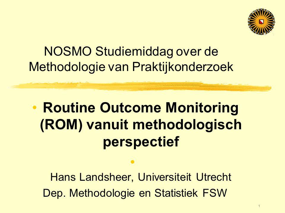 1 NOSMO Studiemiddag over de Methodologie van Praktijkonderzoek •Routine Outcome Monitoring (ROM) vanuit methodologisch perspectief • Hans Landsheer,