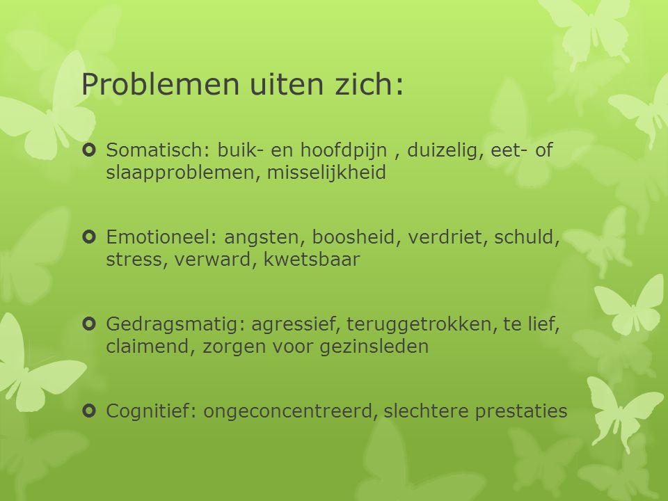 Problemen uiten zich:  Somatisch: buik- en hoofdpijn, duizelig, eet- of slaapproblemen, misselijkheid  Emotioneel: angsten, boosheid, verdriet, schu
