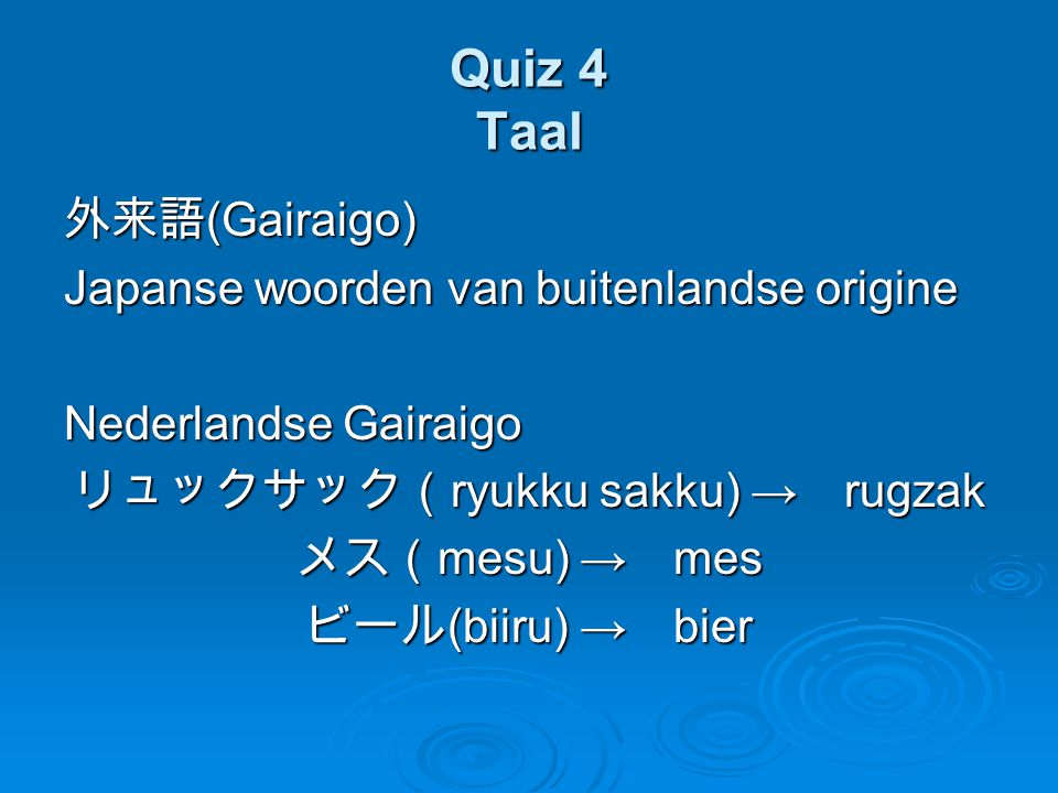 Quiz 4 Taal 外来語 (Gairaigo) Japanse woorden van buitenlandse origine Nederlandse Gairaigo リュックサック( ryukku sakku) → rugzak メス( mesu) → mes ビール (biiru) →