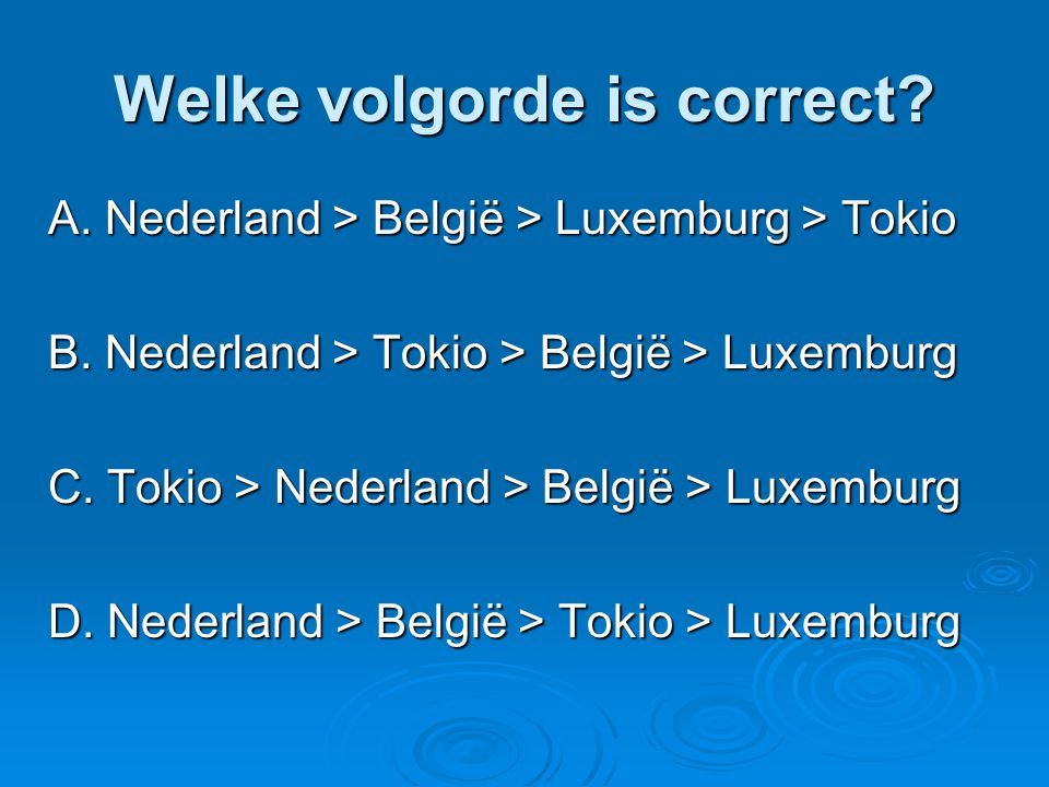 Welke volgorde is correct.A. Nederland > België > Luxemburg > Tokio B.