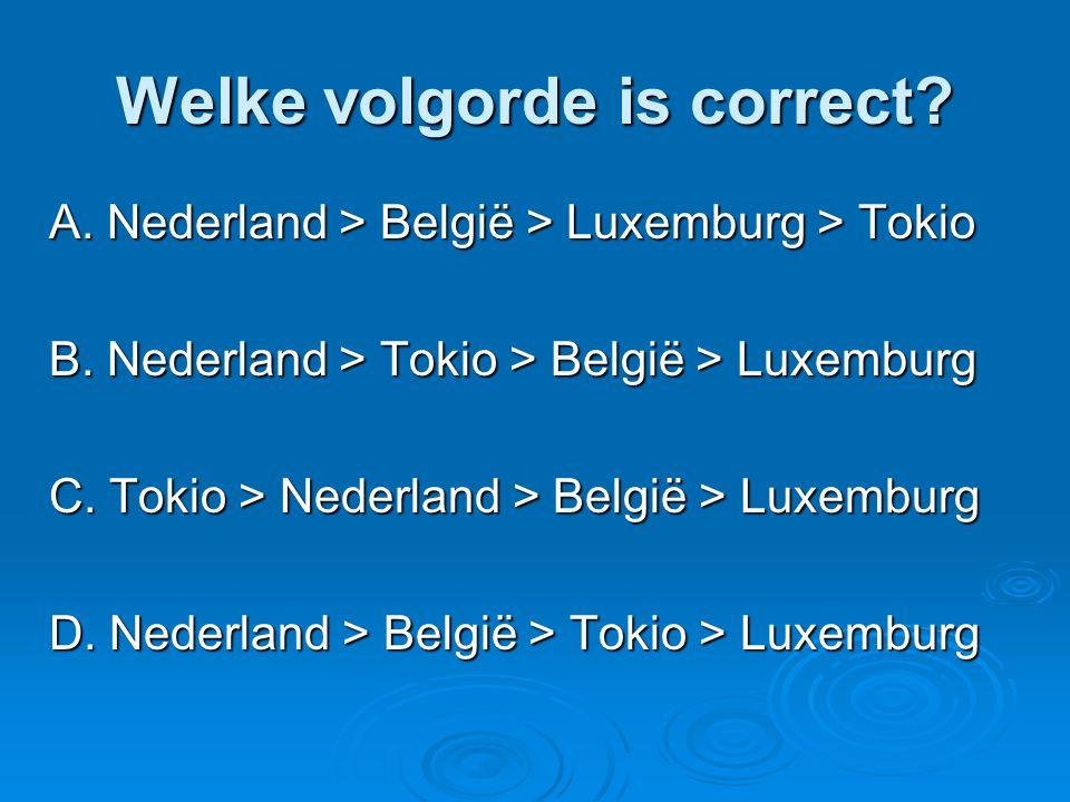 Welke volgorde is correct? A. Nederland > België > Luxemburg > Tokio B. Nederland > Tokio > België > Luxemburg C. Tokio > Nederland > België > Luxembu