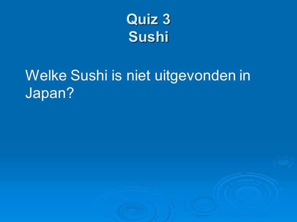 Quiz 3 Sushi Welke Sushi is niet uitgevonden in Japan?