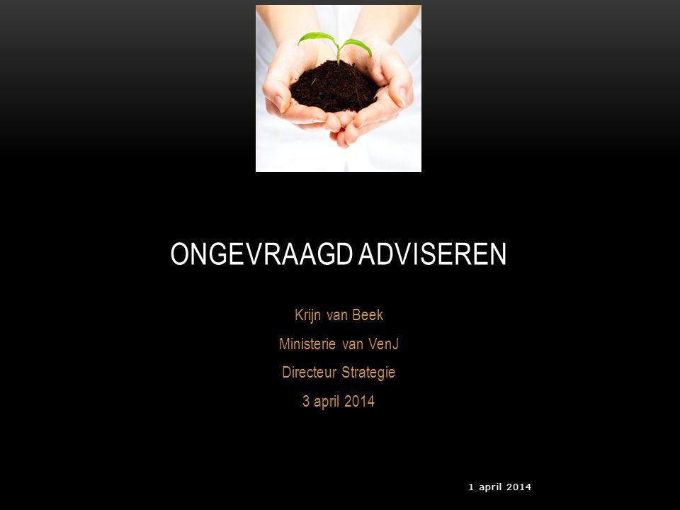 1 april 2014 Krijn van Beek Ministerie van VenJ Directeur Strategie 3 april 2014 ONGEVRAAGD ADVISEREN