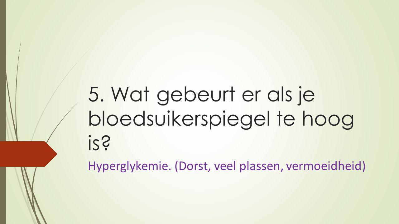 5. Wat gebeurt er als je bloedsuikerspiegel te hoog is? Hyperglykemie. (Dorst, veel plassen, vermoeidheid)
