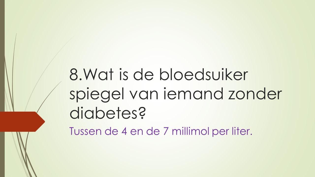 8.Wat is de bloedsuiker spiegel van iemand zonder diabetes? Tussen de 4 en de 7 millimol per liter.