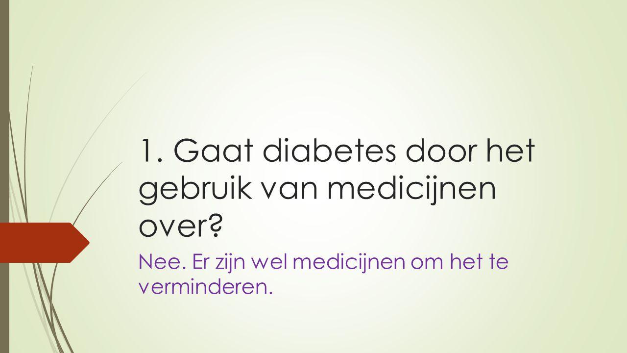 1. Gaat diabetes door het gebruik van medicijnen over? Nee. Er zijn wel medicijnen om het te verminderen.