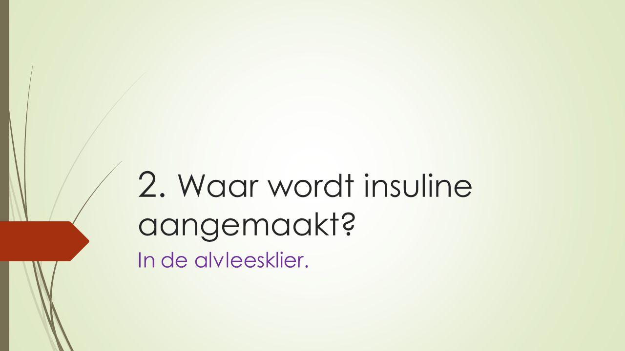 2. Waar wordt insuline aangemaakt? In de alvleesklier.