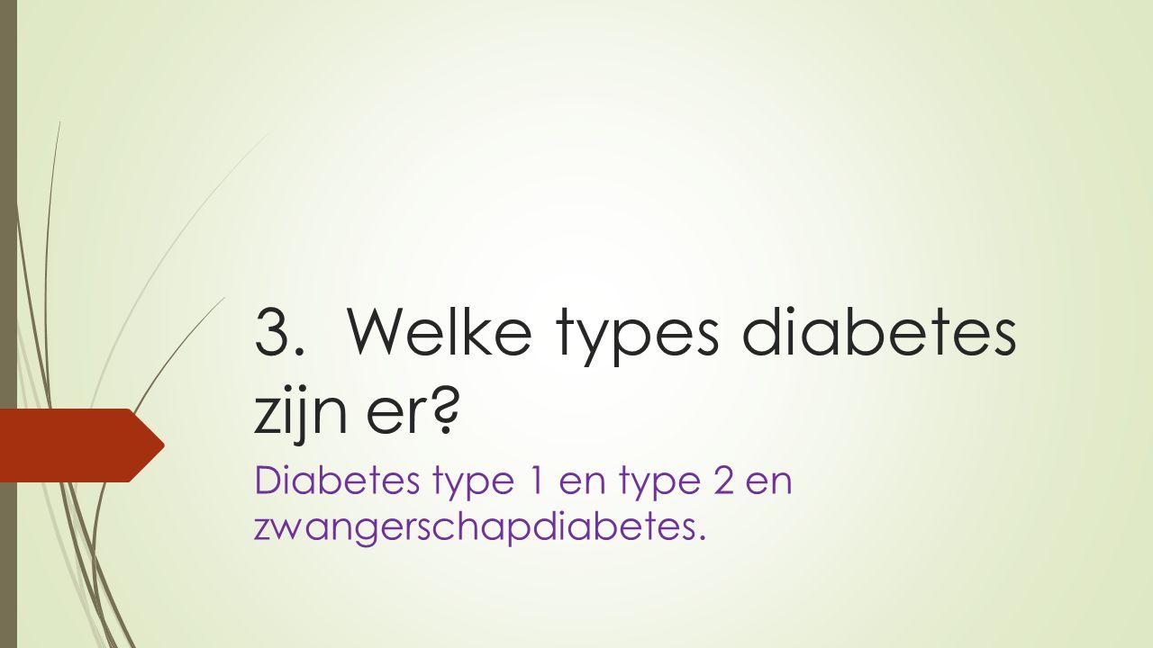 3. Welke types diabetes zijn er? Diabetes type 1 en type 2 en zwangerschapdiabetes.