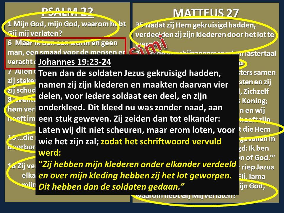 PSALM 22 1 Mijn God, mijn God, waarom hebt Gij mij verlaten? 6 Maar ik ben een worm en geen man, een smaad voor de mensen en veracht door het volk. 7