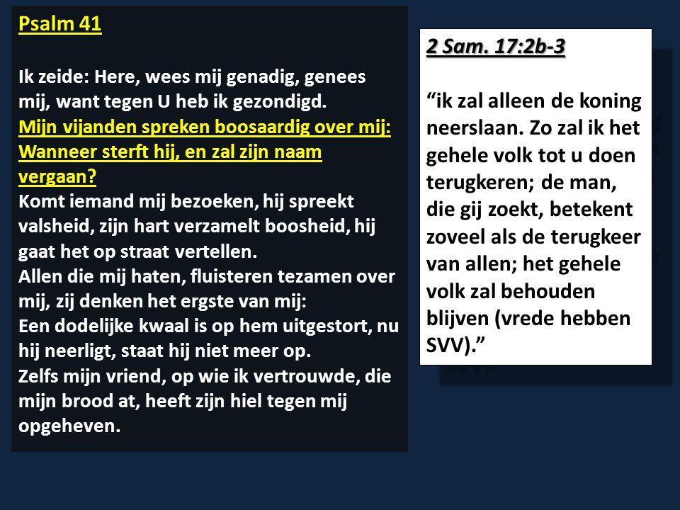 Psalm 41 Ik zeide: Here, wees mij genadig, genees mij, want tegen U heb ik gezondigd. Mijn vijanden spreken boosaardig over mij: Wanneer sterft hij, e