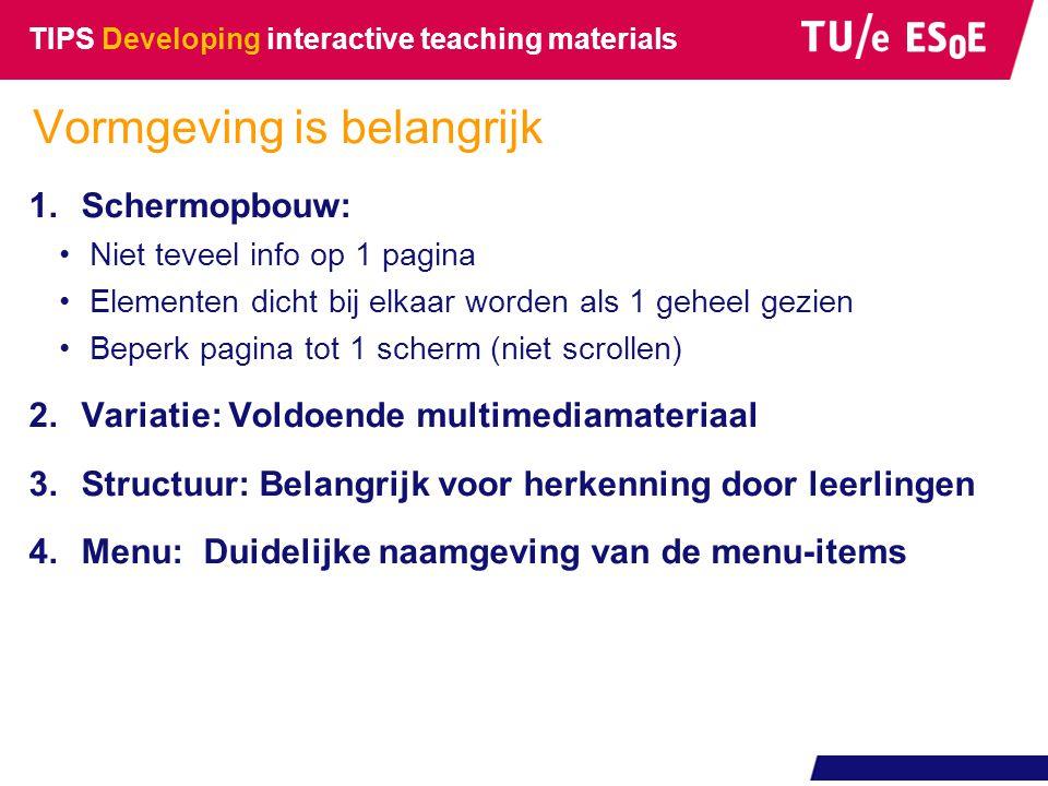 TIPS Developing interactive teaching materials 1.Schermopbouw: •Niet teveel info op 1 pagina •Elementen dicht bij elkaar worden als 1 geheel gezien •B