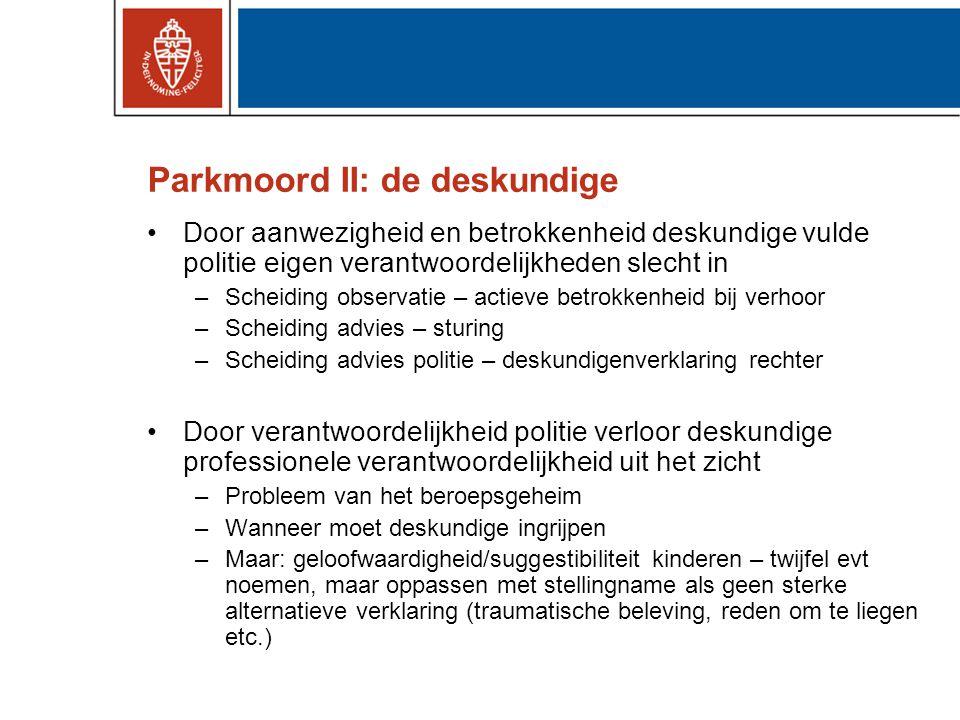 Parkmoord II: de deskundige •Door aanwezigheid en betrokkenheid deskundige vulde politie eigen verantwoordelijkheden slecht in –Scheiding observatie –