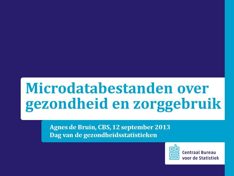 Agnes de Bruin, CBS, 12 september 2013 Dag van de gezondheidsstatistieken Microdatabestanden over gezondheid en zorggebruik