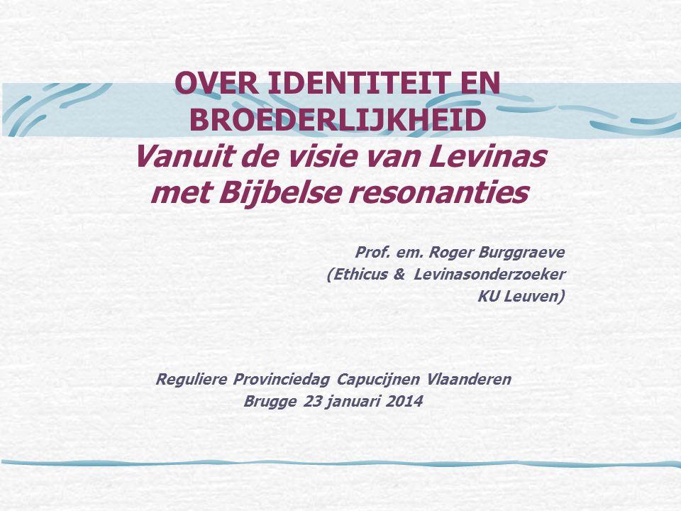 OVER IDENTITEIT EN BROEDERLIJKHEID Vanuit de visie van Levinas met Bijbelse resonanties Prof. em. Roger Burggraeve (Ethicus & Levinasonderzoeker KU Le