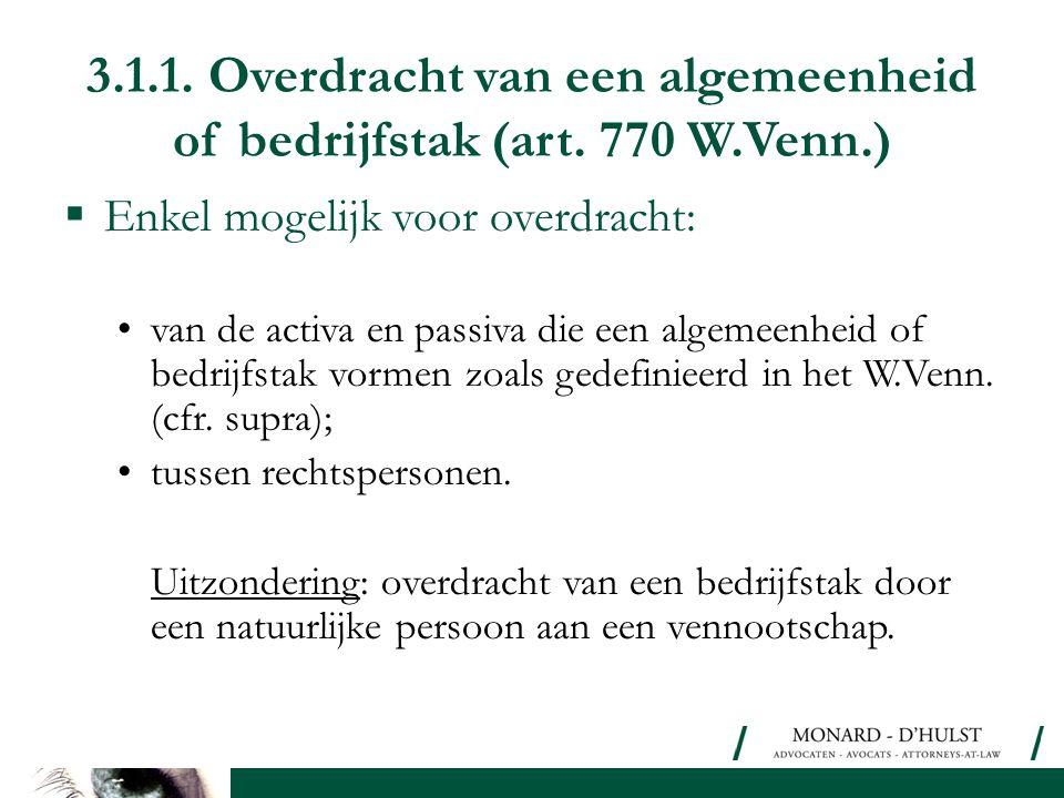 3.1.1. Overdracht van een algemeenheid of bedrijfstak (art. 770 W.Venn.)  Enkel mogelijk voor overdracht: •van de activa en passiva die een algemeenh