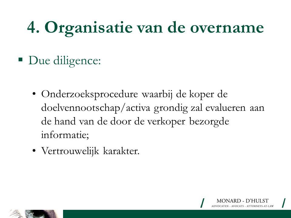 4. Organisatie van de overname  Due diligence: •Onderzoeksprocedure waarbij de koper de doelvennootschap/activa grondig zal evalueren aan de hand van