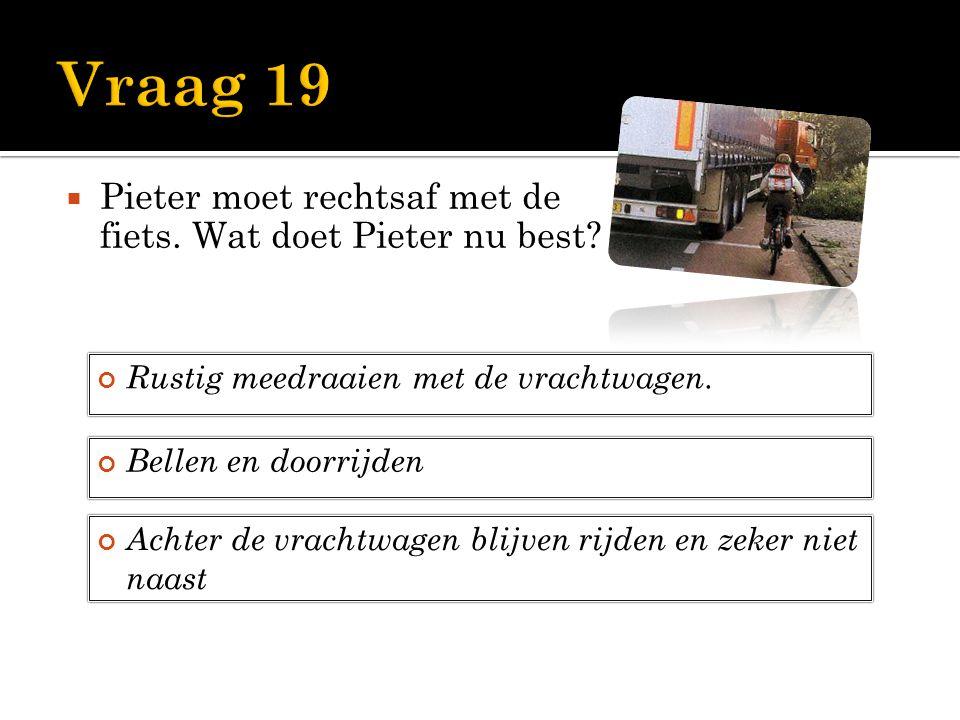  Pieter moet rechtsaf met de fiets. Wat doet Pieter nu best? Rustig meedraaien met de vrachtwagen. Bellen en doorrijden Achter de vrachtwagen blijven