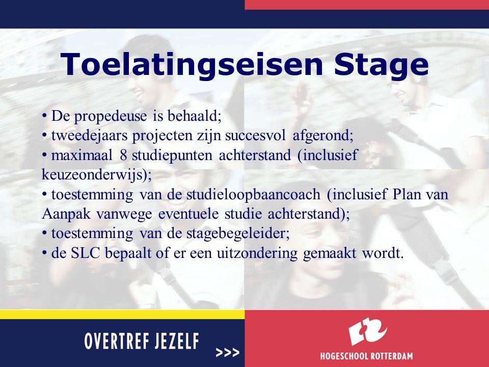 Toelatingseisen Stage • De propedeuse is behaald; • tweedejaars projecten zijn succesvol afgerond; • maximaal 8 studiepunten achterstand (inclusief ke