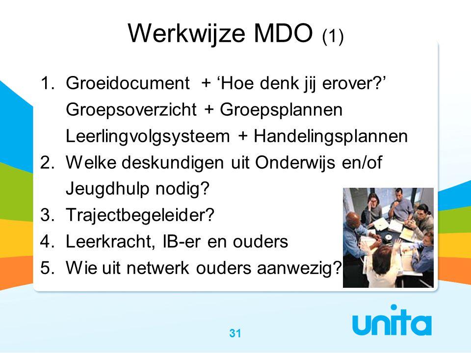 31 Werkwijze MDO (1) 1. Groeidocument + 'Hoe denk jij erover?' Groepsoverzicht + Groepsplannen Leerlingvolgsysteem + Handelingsplannen 2. Welke deskun