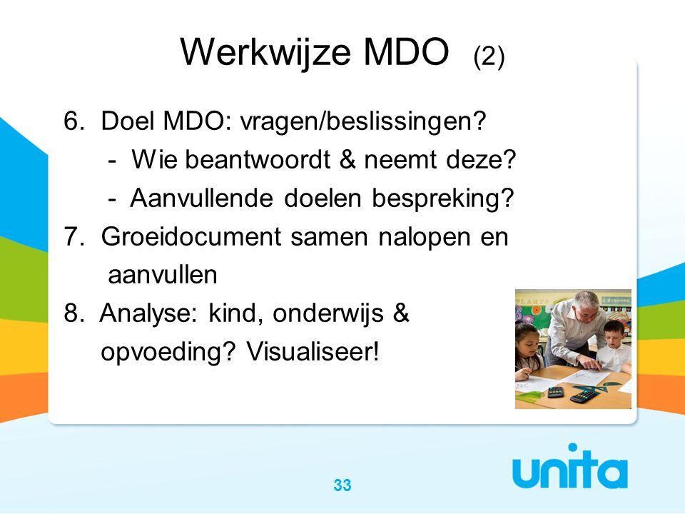 33 Werkwijze MDO (2) 6. Doel MDO: vragen/beslissingen? - Wie beantwoordt & neemt deze? - Aanvullende doelen bespreking? 7. Groeidocument samen nalopen