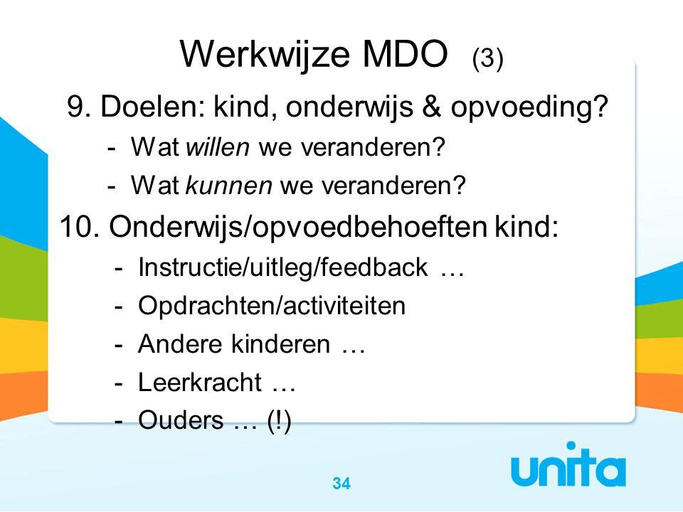 34 Werkwijze MDO (3) 9. Doelen: kind, onderwijs & opvoeding? - Wat willen we veranderen? - Wat kunnen we veranderen? 10. Onderwijs/opvoedbehoeften kin