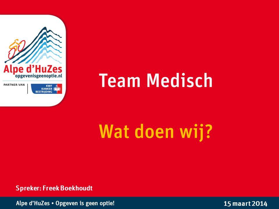 Alpe d'HuZes • Opgeven is geen optie! Team Medisch Wat doen wij? Spreker: Freek Boekhoudt 15 maart 2014