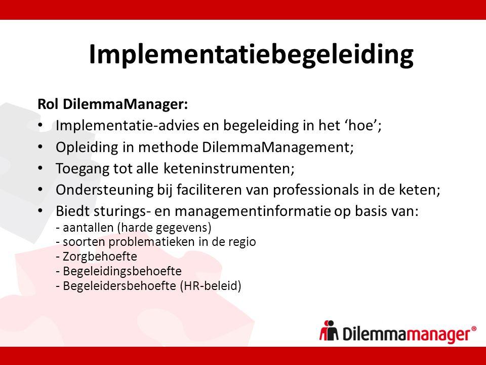 Implementatiebegeleiding Rol DilemmaManager: • Implementatie-advies en begeleiding in het 'hoe'; • Opleiding in methode DilemmaManagement; • Toegang tot alle keteninstrumenten; • Ondersteuning bij faciliteren van professionals in de keten; • Biedt sturings- en managementinformatie op basis van: - aantallen (harde gegevens) - soorten problematieken in de regio - Zorgbehoefte - Begeleidingsbehoefte - Begeleidersbehoefte (HR-beleid)