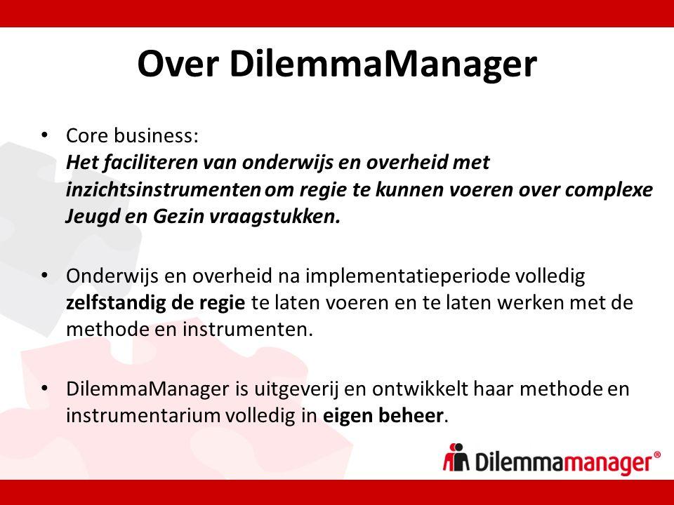 Over DilemmaManager • Core business: Het faciliteren van onderwijs en overheid met inzichtsinstrumenten om regie te kunnen voeren over complexe Jeugd en Gezin vraagstukken.