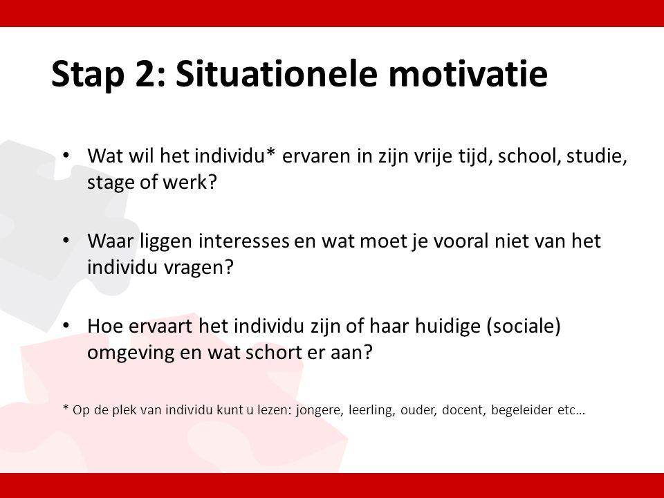 Stap 2: Situationele motivatie • Wat wil het individu* ervaren in zijn vrije tijd, school, studie, stage of werk.